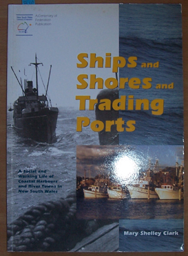 Image for Ships and Shores and Trading Ports: A Social and Working Life of Coastal Harbours and River Towns in New South Wales