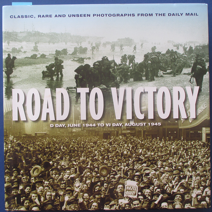 Image for Road to Victory: D-Day, June 1944 to VJ Day, August 1945 (Classic, Rare and Unseen Photographs from the Daily Mail)